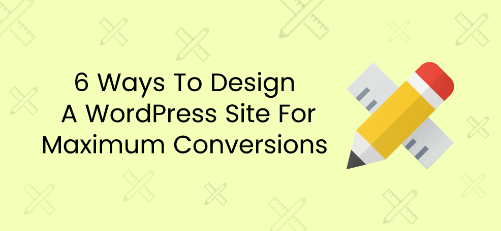 6 Ways To Design A WordPress Site For Maximum Conversions