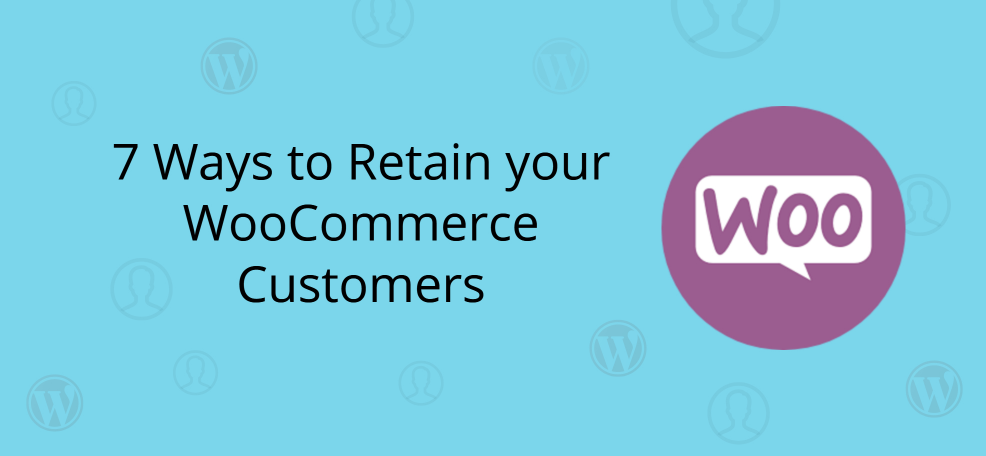 7 Ways to Retain your WooCommerce Customers